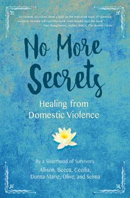 No More Secrets: Healing from Domestic Violence, Survivors, A Sisterhood of; Cecilia,, Allison, Becca,; and Selma, Donna-Marie, Olive,