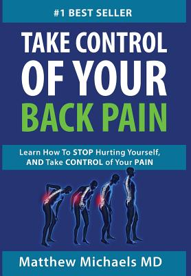 Take Control of Your Back Pain: Learn How to Stop Hurting Yourself, and Take Control of Your Pain, Michaels, Matthew G