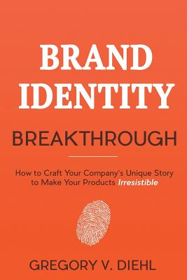 Image for BRAND IDENTITY BREAKTHROUGH: HOW TO CRAFT YOUR COMPANY'S UNIQUE STORY TO MAKE YOUR PRODUCTS