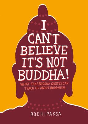 Image for I Can't Believe It's Not Buddha!: What Fake Buddha Quotes Can Teach Us About Buddhism