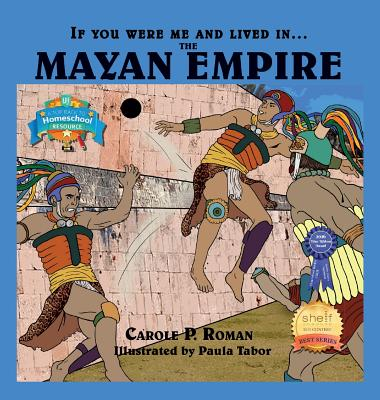 If You Were Me and Lived In....the Mayan Empire: An Introduction to Civilizations Throughout Time (If You Were Me and Lived In... Historical), Carole P Roman