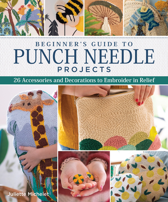Image for Beginner's Guide to Punch Needle Projects: 26 Accessories and Decorations to Embroider in Relief (Landauer) Step-by-Step Instructions for Tags, Cushions, Home Dcor, Toys, Stand-Up Houses, and More