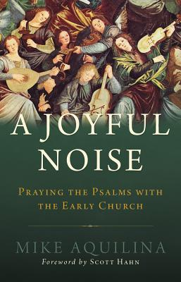 A Joyful Noise: Praying the Psalms with the Early Church, Mike Aquilina