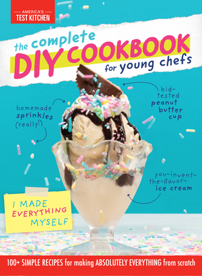 Image for The Complete DIY Cookbook for Young Chefs: 100+ Simple Recipes for Making Absolutely Everything from Scratch (Young Chefs Series)