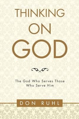 Thinking on God: The God Who Serves Those Who Serve Him, Ruhl, Don