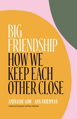 Image for Big Friendship: How We Keep Each Other Close