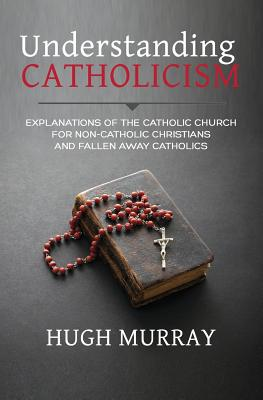 Image for Understanding Catholicism: Explanations of the Catholic Church for Non-Catholic Christians and Fallen Away Catholics