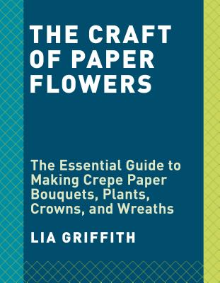 Crepe Paper Flowers: The Beginner's Guide to Making and Arranging Beautiful Blooms, Griffith, Lia