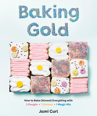 Image for BAKING GOLD: HOW TO BAKE (ALMOST) EVERYTHING WITH 3 DOUGHS, 2 BATTERS, AND 1 MAGIC MIX