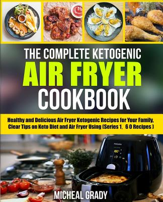 Image for The Complete Ketogenic Air Fryer Cookbook: Healthy and Delicious Air Fryer Ketogenic Recipes for Your Family, Clear Tips on Keto Diet and Air Fryer Using (Series 1, 60 Recipes) (Volume 1)