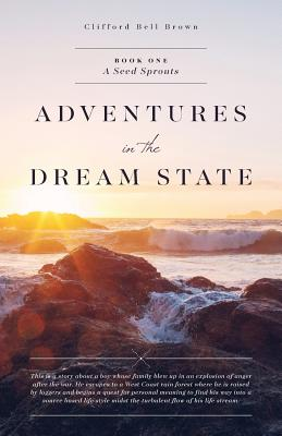Book I Adventures in the Dream State  -  A Seed Sprouts: About a boy whose family blows up in an explosion of anger after the war. (Volume 1), Bell Brown, Clifford John; Bell Brown, Clifford John