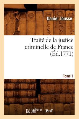 Traite de La Justice Criminelle de France.... Tome 1 (Ed.1771) (Sciences Sociales) (French Edition), Jousse D.; Jousse, Daniel
