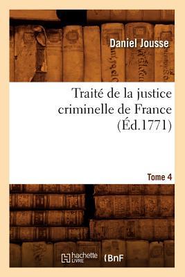 Traite de La Justice Criminelle de France.... Tome 4 (Ed.1771) (Sciences Sociales) (French Edition), Jousse D.; Jousse, Daniel