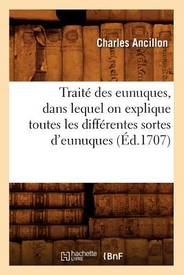 Traite Des Eunuques, Dans Lequel on Explique Toutes Les Differentes Sortes D'Eunuques (Ed.1707) (Sciences Sociales) (French Edition), Ancillon, Charles; Ancillon C.