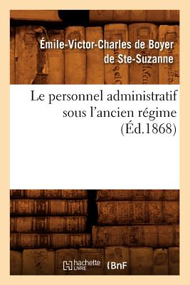 Le Personnel Administratif Sous L'Ancien Regime (Ed.1868) (Histoire) (French Edition), De Boyer De Ste Suzanne E.; Ste-Suzanne, Emile-Victor C. Harles De B