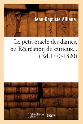 Le Petit Oracle Des Dames, Ou Recreation Du Curieux... (Philosophie) (French Edition), Alliette, Jean-Baptiste