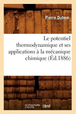 Le Potentiel Thermodynamique Et Ses Applications a la Mecanique Chimique (Ed.1886) (Sciences) (French Edition), Duhem P.; Duhem, Pierre