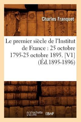 Image for Le Premier Siecle de L'Institut de France: 25 Octobre 1795-25 Octobre 1895. [V1] (Ed.1895-1896) (Histoire) (French Edition)
