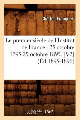 Image for Le Premier Siecle de L'Institut de France: 25 Octobre 1795-25 Octobre 1895. [V2] (Ed.1895-1896) (Histoire) (French Edition)