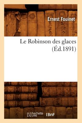 Le Robinson Des Glaces (Ed.1891) (Litterature) (French Edition), Fouinet E.; Fouinet, Ernest