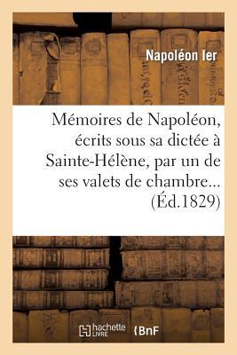 M�moires de Napol�on, �crits sous sa dict�e � Sainte-H�l�ne, par un de ses valets de chambre. (Litterature) (French Edition), SANS AUTEUR