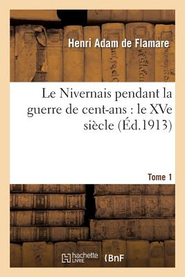 Image for Le Nivernais pendant la guerre de cent-ans: le XVe siècle. Tome 1er, 1404-1430 (Histoire) (French Edition)