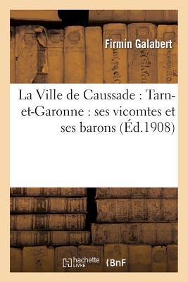 La Ville de Caussade: Tarn-et-Garonne : ses vicomtes et ses barons (Histoire) (French Edition), GALABERT-F