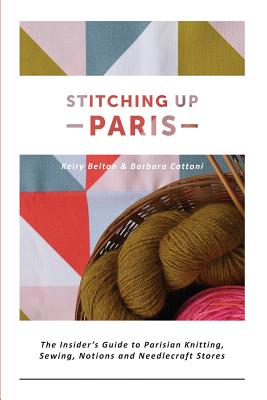 Image for Stitching up Paris: The Insider's Guide to Parisian Knitting, Sewing, Notions an