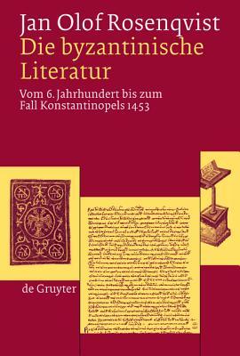 Die byantinische Literatur: Vom 6. Jahrhundert bis zum Fall Konstantinopels 1453 (v. 6) (German Edition), Jan Olof Rosenqvist