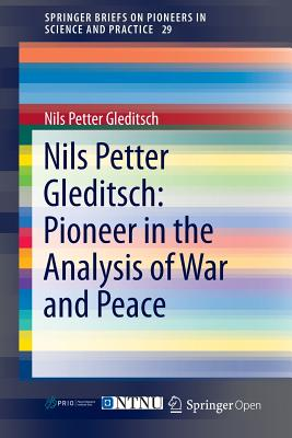 Nils Petter Gleditsch: Pioneer in the Analysis of War and Peace (SpringerBriefs on Pioneers in Science and Practice), Gleditsch, Nils Petter