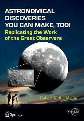 Astronomical Discoveries You Can Make, Too!: Replicating the Work of the Great Observers (Springer Praxis Books), Buchheim, Robert K.