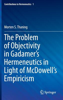 The Problem of Objectivity in Gadamer's Hermeneutics in Light of McDowell's Empiricism (Contributions to Hermeneutics), Thaning, Morten S.
