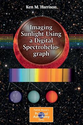 Imaging Sunlight Using a Digital Spectroheliograph (The Patrick Moore Practical Astronomy Series), Harrison, Ken M.
