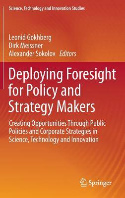 Deploying Foresight for Policy and Strategy Makers: Creating Opportunities Through Public Policies and Corporate Strategies in Science, Technology and ... (Science, Technology and Innovation Studies)