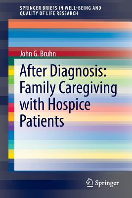After Diagnosis: Family Caregiving with Hospice Patients (SpringerBriefs in Well-Being and Quality of Life Research), Bruhn, John G.
