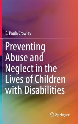 Preventing Abuse and Neglect in the Lives of Children with Disabilities, Crowley, E. Paula