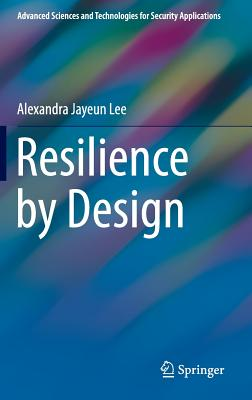 Resilience by Design (Advanced Sciences and Technologies for Security Applications), Lee, Alexandra Jayeun