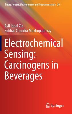 Electrochemical Sensing: Carcinogens in Beverages (Smart Sensors, Measurement and Instrumentation), Zia, Asif Iqbal; Mukhopadhyay, Subhas Chandra