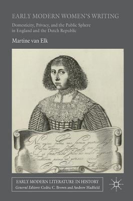 Early Modern Women's Writing: Domesticity, Privacy, and the Public Sphere in England and the Dutch Republic (Early Modern Literature in History), van Elk, Martine