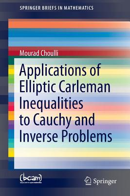 Applications of Elliptic Carleman Inequalities to Cauchy and Inverse Problems (SpringerBriefs in Mathematics), Choulli, Mourad