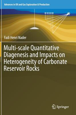 Multi-scale Quantitative Diagenesis and Impacts on Heterogeneity of Carbonate Reservoir Rocks (Advances in Oil and Gas Exploration & Production), Nader, Fadi Henri