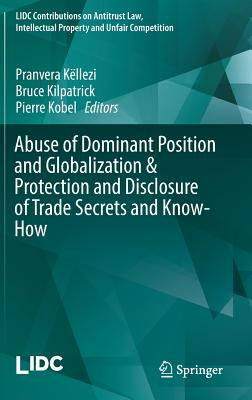 Image for Abuse of Dominant Position and Globalization & Protection and Disclosure of Trade Secrets and Know-How (LIDC Contributions on Antitrust Law, Intellectual Property and Unfair Competition)