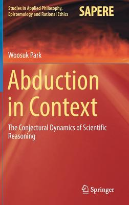Image for Abduction in Context: The Conjectural Dynamics of Scientific Reasoning (Studies in Applied Philosophy, Epistemology and Rational Ethics)