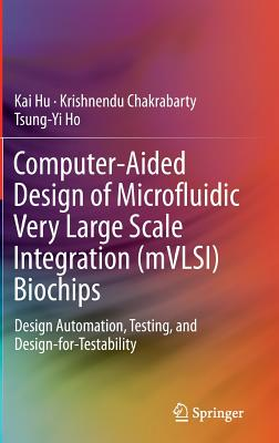 Computer-Aided Design of Microfluidic Very Large Scale Integration (mVLSI) Biochips: Design Automation, Testing, and Design-for-Testability, Hu, Kai; Chakrabarty, Krishnendu; Ho, Tsung-Yi