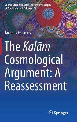 The Kal?m Cosmological Argument:  A Reassessment (Sophia Studies in Cross-cultural Philosophy of Traditions and Cultures), Erasmus, Jacobus