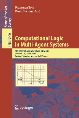 Computational Logic in Multi-Agent Systems: 6th International Workshop, CLIMA VI, London, UK, June 27-29, 2005, Revised Selected and Invited Papers (Lecture Notes in Computer Science)