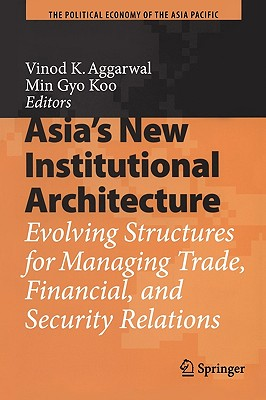 Asia's New Institutional Architecture: Evolving Structures for Managing Trade, Financial, and Security Relations (The Political Economy of the Asia Pacific)