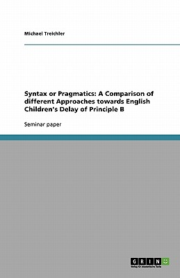 Syntax or Pragmatics: A Comparison of different Approaches towards English Children's Delay of Principle B, Treichler, Michael