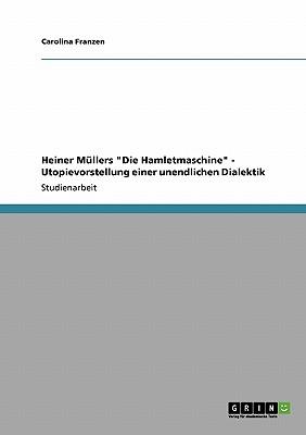 """Heiner M�llers """"Die Hamletmaschine"""" - Utopievorstellung einer unendlichen Dialektik (German Edition), Franzen, Carolina"""
