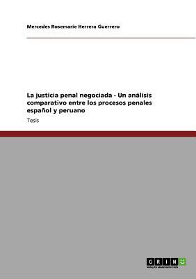 La justicia penal negociada - Un an�lisis comparativo entre los procesos penales espa�ol y peruano (Spanish Edition), Herrera Guerrero, Mercedes Rosemarie